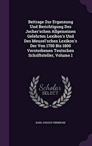 9781348063681: Beitrage Zur Erganzung Und Berichtigung Des Jocher'schen Allgemeinen Gelehrten Lexikon's Und Des Meusel'schen Lexikon's Der Von 1750 Bis 1800 Verstorbenen Teutschen Schriftsteller, Volume 1