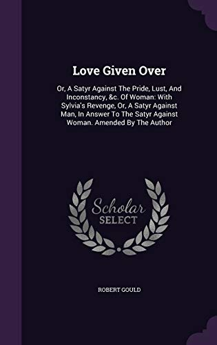 9781348064008: Love Given Over: Or, A Satyr Against The Pride, Lust, And Inconstancy, &c. Of Woman: With Sylvia's Revenge, Or, A Satyr Against Man, In Answer To The Satyr Against Woman. Amended By The Author