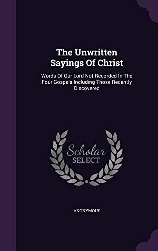 9781348102830: The Unwritten Sayings Of Christ: Words Of Our Lord Not Recorded In The Four Gospels Including Those Recently Discovered