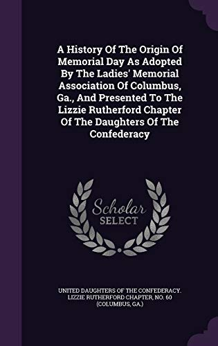 9781348104124: A History Of The Origin Of Memorial Day As Adopted By The Ladies' Memorial Association Of Columbus, Ga., And Presented To The Lizzie Rutherford Chapter Of The Daughters Of The Confederacy