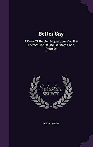 9781348134848: Better Say: A Book Of Helpful Suggestions For The Correct Use Of English Words And Phrases