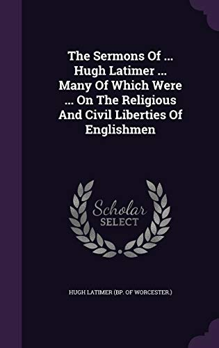 9781348136675: The Sermons Of ... Hugh Latimer ... Many Of Which Were ... On The Religious And Civil Liberties Of Englishmen