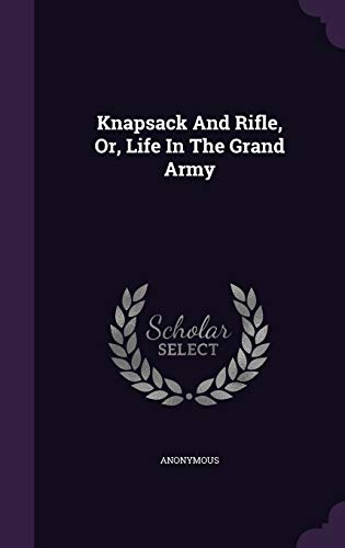 Knapsack and Rifle, Or, Life in the: Anonymous