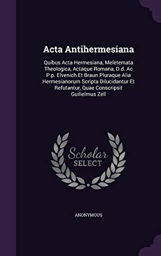 ACTA Antihermesiana: Quibus ACTA Hermesiana, Meletemata Theologica,: Anonymous