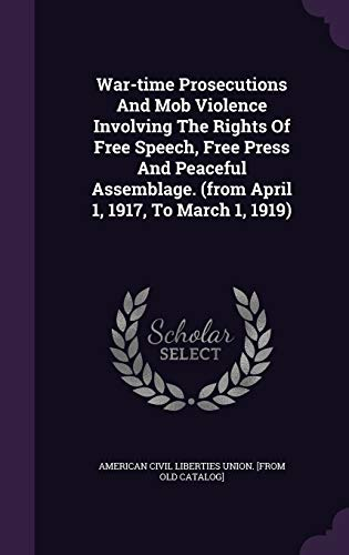 9781348163923: War-time Prosecutions And Mob Violence Involving The Rights Of Free Speech, Free Press And Peaceful Assemblage. (from April 1, 1917, To March 1, 1919)
