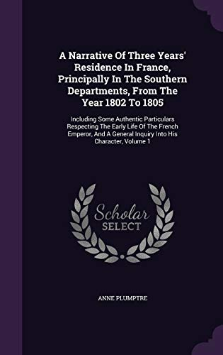 9781348248194: A Narrative Of Three Years' Residence In France, Principally In The Southern Departments, From The Year 1802 To 1805: Including Some Authentic ... General Inquiry Into His Character, Volume 1