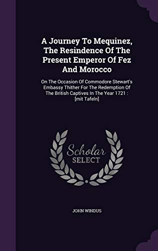 9781348272434: A Journey To Mequinez, The Resindence Of The Present Emperor Of Fez And Morocco: On The Occasion Of Commodore Stewart's Embassy Thither For The ... Captives In The Year 1721 : [mit Tafeln]
