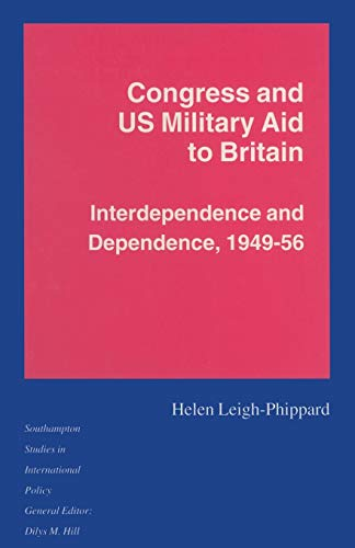 "Congress and US Military Aid to Britain. Interdependence and Dependence, 1949â€""56: ..."