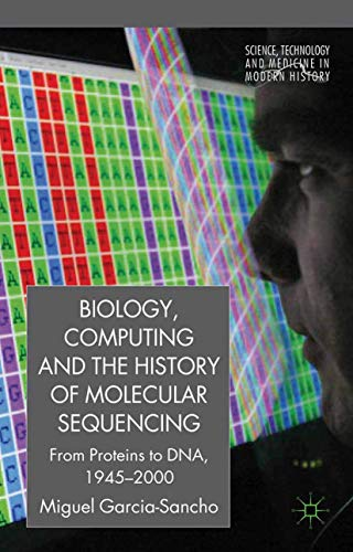9781349321223: Biology, Computing, and the History of Molecular Sequencing: From Proteins to DNA, 1945-2000 (Science, Technology and Medicine in Modern History)