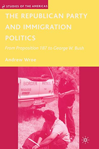 9781349370115: The Republican Party and Immigration Politics: From Proposition 187 to George W. Bush (Studies of the Americas)