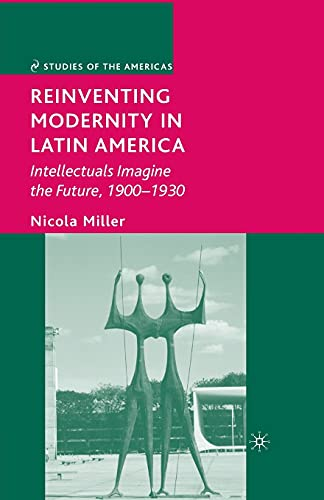 9781349371921: Reinventing Modernity in Latin America: Intellectuals Imagine the Future, 1900-1930 (Studies of the Americas)
