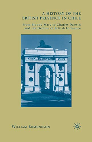 9781349381098: A History of the British Presence in Chile: From Bloody Mary to Charles Darwin and the Decline of British Influence