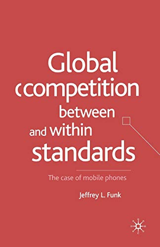 Global Competition Between and Within Standards: The Case of Mobile Phones: Jeffrey L. Funk