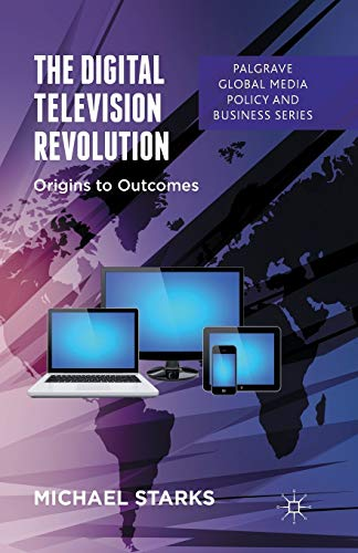 The Digital Television Revolution: Origins to Outcomes (Palgrave Global Media Policy and Business):...