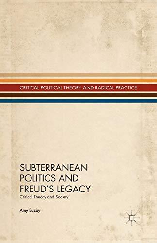 Subterranean Politics and Freud?s Legacy: Critical Theory and Society (Critical Political Theory ...