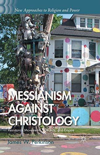 9781349461684: Messianism Against Christology: Resistance Movements, Folk Arts, and Empire (New Approaches to Religion and Power)