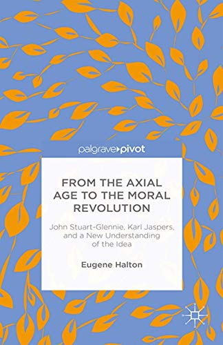 9781349494873: From the Axial Age to the Moral Revolution: John Stuart-Glennie, Karl Jaspers, and a New Understanding of the Idea