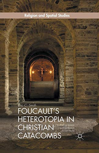 9781349500130: Foucault's Heterotopia in Christian Catacombs: Constructing Spaces and Symbols in Ancient Rome (Religion and Spatial Studies)