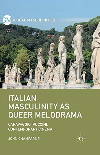 Italian Masculinity as Queer Melodrama: Caravaggio, Puccini, Contemporary Cinema (Global ...