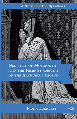 9781349528875: Geoffrey of Monmouth and the Feminist Origins of the Arthurian Legend (Arthurian and Courtly Cultures)