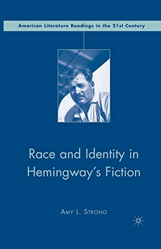 Race and Identity in Hemingway's Fiction (American Literature Readings in the 21st Century): A....