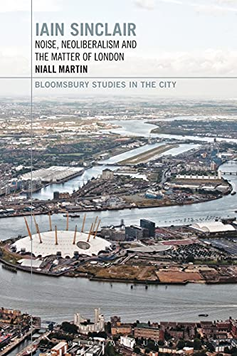 9781350028470: Iain Sinclair: Noise, Neoliberalism and the Matter of London (Bloomsbury Studies in the City)