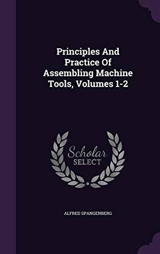 Principles and Practice of Assembling Machine Tools,: Alfred Spangenberg