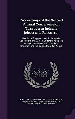9781354329337: Proceedings of the Second Annual Conference on Taxation in Indiana [Electronic Resource]: Held in the Claypool Hotel, Indianapolis, December 1 and 2, ... University and the Indiana State Tax Assoc