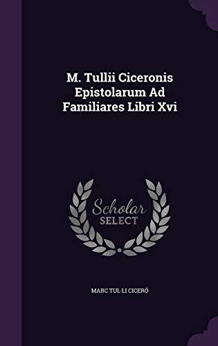 M. Tullii Ciceronis Epistolarum Ad Familiares Libri: Marc Tul Li