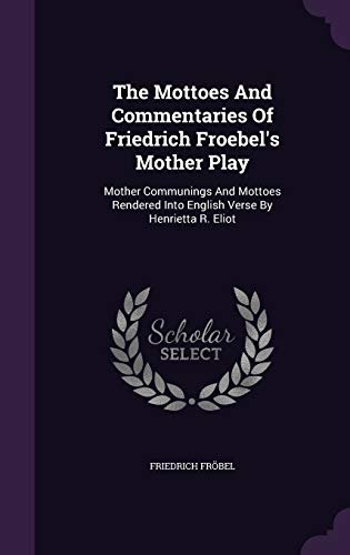 9781354531204: The Mottoes and Commentaries of Friedrich Froebel's Mother Play: Mother Communings and Mottoes Rendered Into English Verse by Henrietta R. Eliot