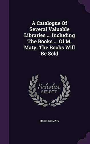 9781354552964: A Catalogue of Several Valuable Libraries ... Including the Books ... of M. Maty. the Books Will Be Sold