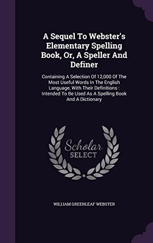A Sequel to Webster's Elementary Spelling Book,: Webster, William Greenleaf