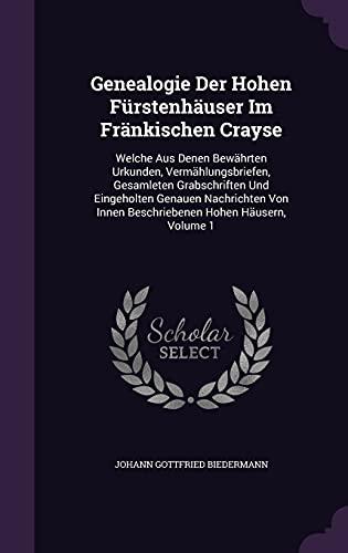 9781354572597: Genealogie Der Hohen Furstenhauser Im Frankischen Crayse: Welche Aus Denen Bewahrten Urkunden, Vermahlungsbriefen, Gesamleten Grabschriften Und ... Innen Beschriebenen Hohen Hausern, Volume 1