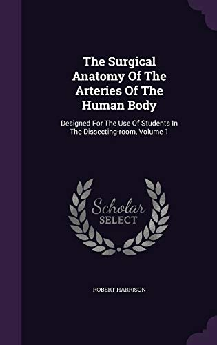 9781354589397: The Surgical Anatomy Of The Arteries Of The Human Body: Designed For The Use Of Students In The Dissecting-room, Volume 1