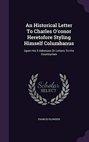 9781354602041: An Historical Letter to Charles O'Conor Heretofore Styling Himself Columbanus: Upon His 5 Adresses or Letters to His Countrymen