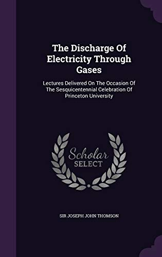 9781354614143: The Discharge of Electricity Through Gases: Lectures Delivered on the Occasion of the Sesquicentennial Celebration of Princeton University