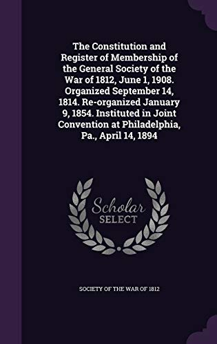 9781354619742: The Constitution and Register of Membership of the General Society of the War of 1812, June 1, 1908. Organized September 14, 1814. Re-Organized ... at Philadelphia, Pa., April 14, 1894