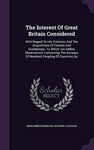 9781354666357: The Interest of Great Britain Considered: With Regard to Her Colonies, and the Acquisitions of Canada and Guadaloupe. to Which Are Added, Observations ... of Mankind, Peopling of Countries, &C