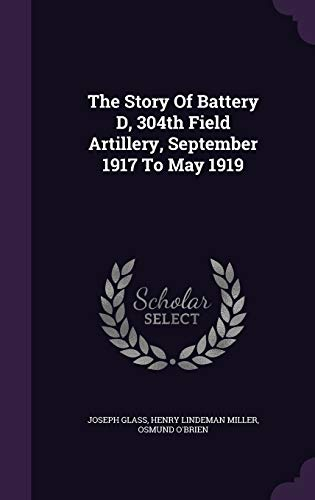 9781354682043: The Story of Battery D, 304th Field Artillery, September 1917 to May 1919