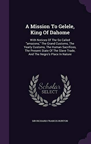 9781354727829: A Mission to Gelele, King of Dahome: With Notices of the So Called Amazons, the Grand Customs, the Yearly Customs, the Human Sacrifices, the Present ... Slave Trade, and the Negro's Place in Nature