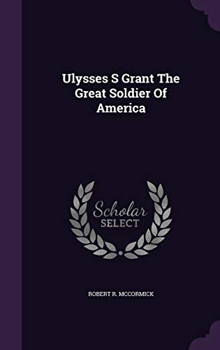 Ulysses S Grant the Great Soldier of: Robert R McCormick