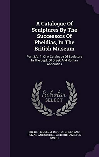 9781354776667: A Catalogue Of Sculptures By The Successors Of Pheidias, In The British Museum: Part 3, V. 1, Of A Catalogue Of Sculpture In The Dept. Of Greek And Roman Antiquities