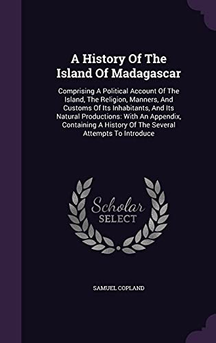 9781354789704: A History of the Island of Madagascar: Comprising a Political Account of the Island, the Religion, Manners, and Customs of Its Inhabitants, and Its ... History of the Several Attempts to Introduce