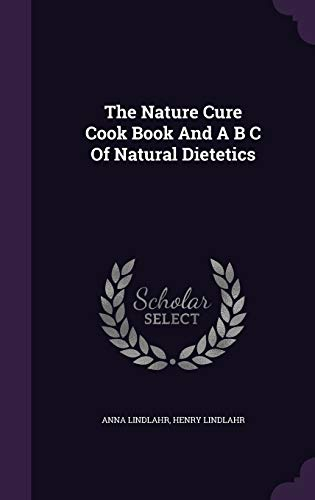 The Nature Cure Cook Book and A: Anna Lindlahr, Dr