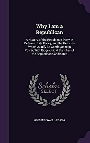 9781355008811: Why I am a Republican: A History of the Republican Party, A Defense of its Policy, and the Reasons Which Justify its Continuance in Power, With Biographical Sketches of the Republican Candidates