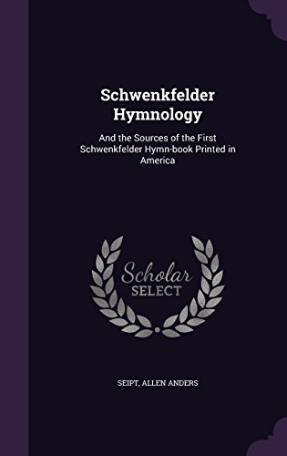 Schwenkfelder Hymnology: And the Sources of the: Seipt, Allen Anders
