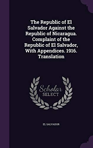 9781355032717: The Republic of El Salvador Against the Republic of Nicaragua. Complaint of the Republic of El Salvador, with Appendices. 1916. Translation
