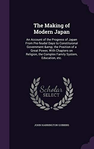 9781355161332: The Making of Modern Japan: An Account of the Progress of Japan from Pre-Feudal Days to Constituional Government & the Position of a Great Power, with ... the Complex Family System, Education, Etc.