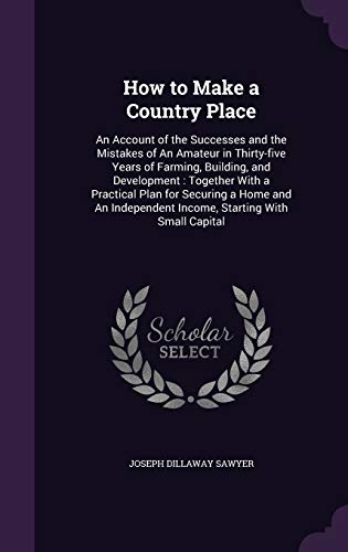 9781355200574: How to Make a Country Place: An Account of the Successes and the Mistakes of an Amateur in Thirty-Five Years of Farming, Building, and Development: ... Income, Starting with Small Capital