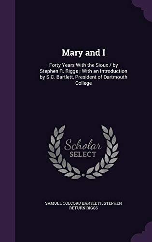 9781355212973: Mary and I: Forty Years with the Sioux / By Stephen R. Riggs; With an Introduction by S.C. Bartlett, President of Dartmouth College